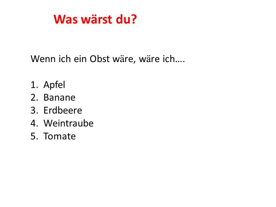 Wenn ich ein Obst w ä re, w ä re ich…. 1. Apfel 2. Banane 3. Erdbeere 4. Weintraube 5. Tomate Was wärst du?
