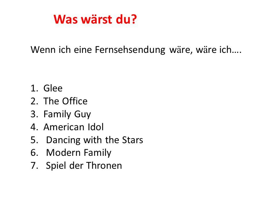 Wenn ich eine Fernsehsendung w ä re, w ä re ich…. 1. Glee 2. The Office 3. Family Guy 4. American Idol 5.Dancing with the Stars 6.Modern Family 7.Spie
