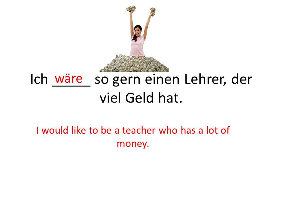 Ich _____ so gern einen Lehrer, der viel Geld hat. wäre I would like to be a teacher who has a lot of money.
