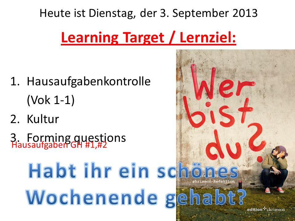 Learning Target / Lernziel: 1.Hausaufgabenkontrolle (Vok 1-1) 2.Kultur 3.Forming questions Heute ist Dienstag, der 3.