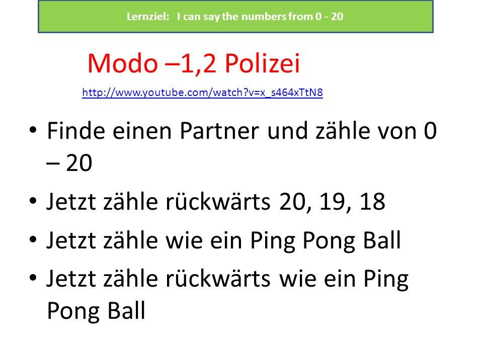 Finde einen Partner und zähle von 0 – 20 Jetzt zähle rückwärts 20, 19, 18 Jetzt zähle wie ein Ping Pong Ball Jetzt zähle rückwärts wie ein Ping Pong Ball http://www.youtube.com/watch v=x_s464xTtN8 Modo –1,2 Polizei Lernziel: I can say the numbers from 0 - 20
