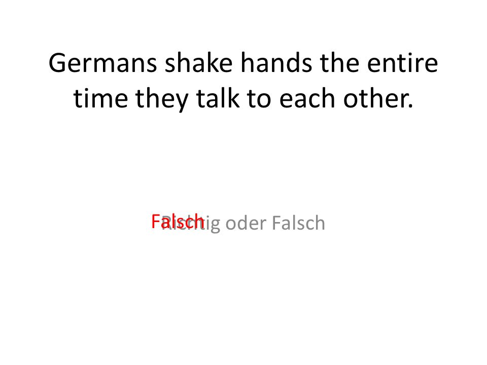Germans shake hands the entire time they talk to each other. Richtig oder Falsch Falsch