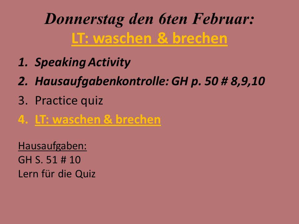 Donnerstag den 6ten Februar: LT: waschen & brechen 1.Speaking Activity 2.Hausaufgabenkontrolle: GH p.