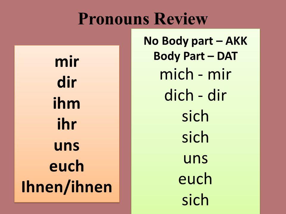 Pronouns Review Dative Pronouns mit fehlen (gut) gehen schmecken helfen wehtun gefallen Reflexive Pronouns mit brechen/hat gebrochen verletzen/hat verletzt verstauchen/hat verstaucht sich waschen sich putzen sich kämmen mir dir ihm ihr uns euch Ihnen/ihnen mir dir ihm ihr uns euch Ihnen/ihnen No Body part – AKK Body Part – DAT mich - mir dich - dir sich uns euch sich No Body part – AKK Body Part – DAT mich - mir dich - dir sich uns euch sich