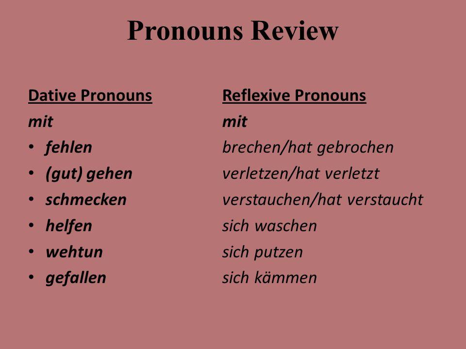 Pronouns Review Dative Pronouns mit fehlen (gut) gehen schmecken helfen wehtun gefallen Reflexive Pronouns mit brechen/hat gebrochen verletzen/hat verletzt verstauchen/hat verstaucht sich waschen sich putzen sich kämmen