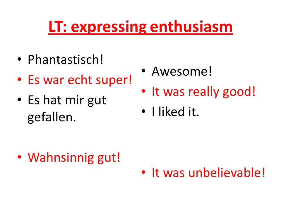 LT: expressing enthusiasm Phantastisch. Es war echt super.
