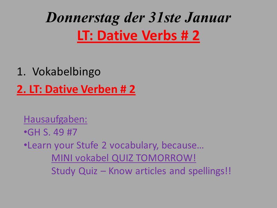 Donnerstag der 31ste Januar LT: Dative Verbs # 2 1.Vokabelbingo 2. LT: Dative Verben # 2 Hausaufgaben: GH S. 49 #7 Learn your Stufe 2 vocabulary, beca