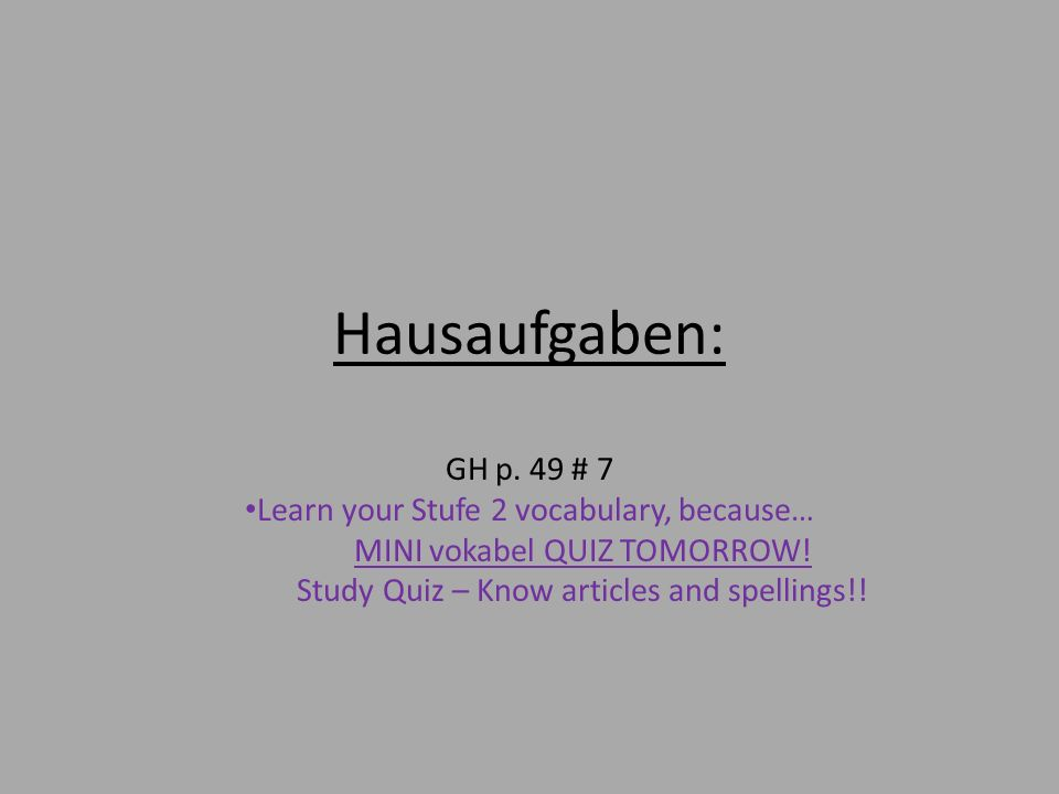 Hausaufgaben: GH p. 49 # 7 Learn your Stufe 2 vocabulary, because… MINI vokabel QUIZ TOMORROW! Study Quiz – Know articles and spellings!!
