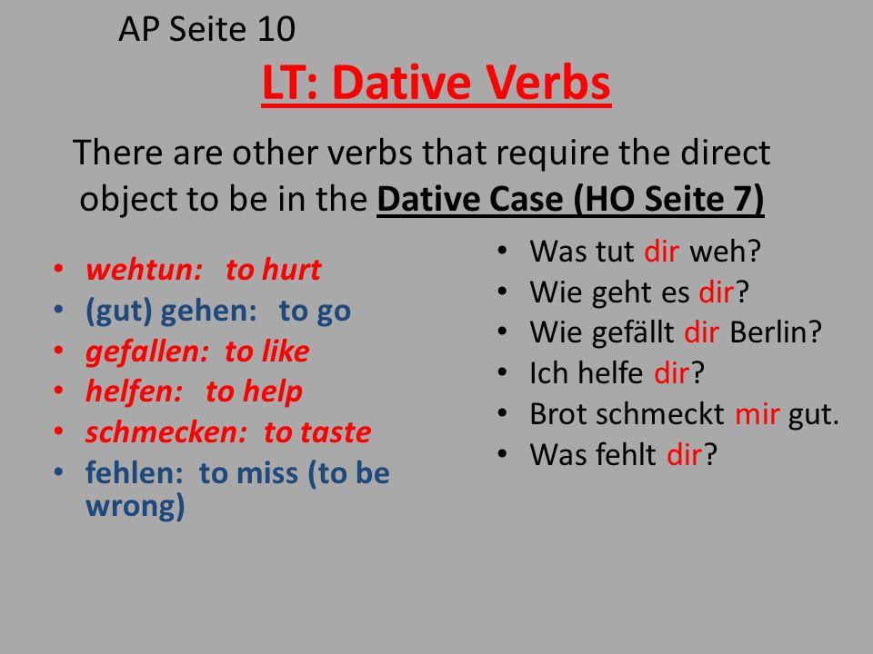 LT: Dative Verbs wehtun: to hurt (gut) gehen: to go gefallen: to like helfen: to help schmecken: to taste fehlen: to miss (to be wrong) Was tut dir we