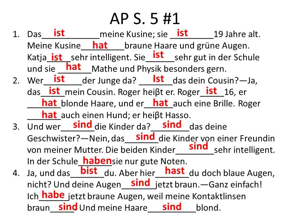 AP S. 5 #1 1.Das____________meine Kusine; sie _________19 Jahre alt. Meine Kusine_________braune Haare und grüne Augen. Katja_____sehr intelligent. Si
