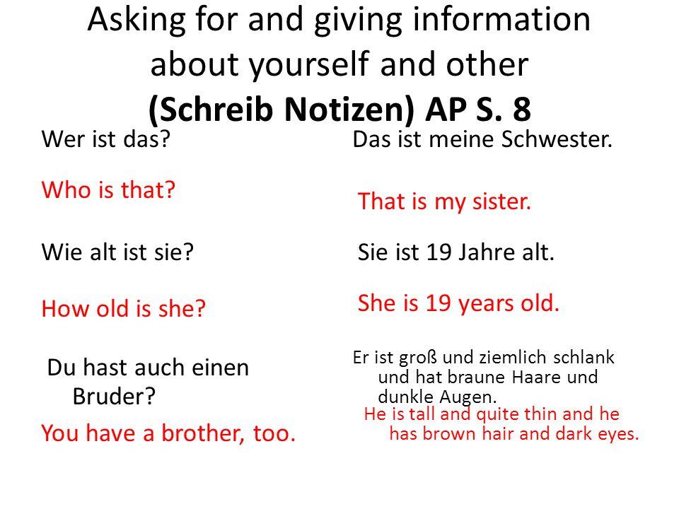 Asking for and giving information about yourself and other (Schreib Notizen) AP S. 8 Wer ist das?Das ist meine Schwester. Wie alt ist sie? Du hast auc