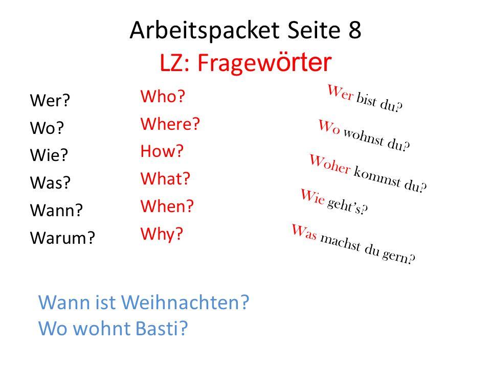 Arbeitspacket Seite 8 LZ: Fragew örter Wer? Wo? Wie? Was? Wann? Warum? Who? Where? How? What? When? Why? Wann ist Weihnachten? Wo wohnt Basti? Wer bis
