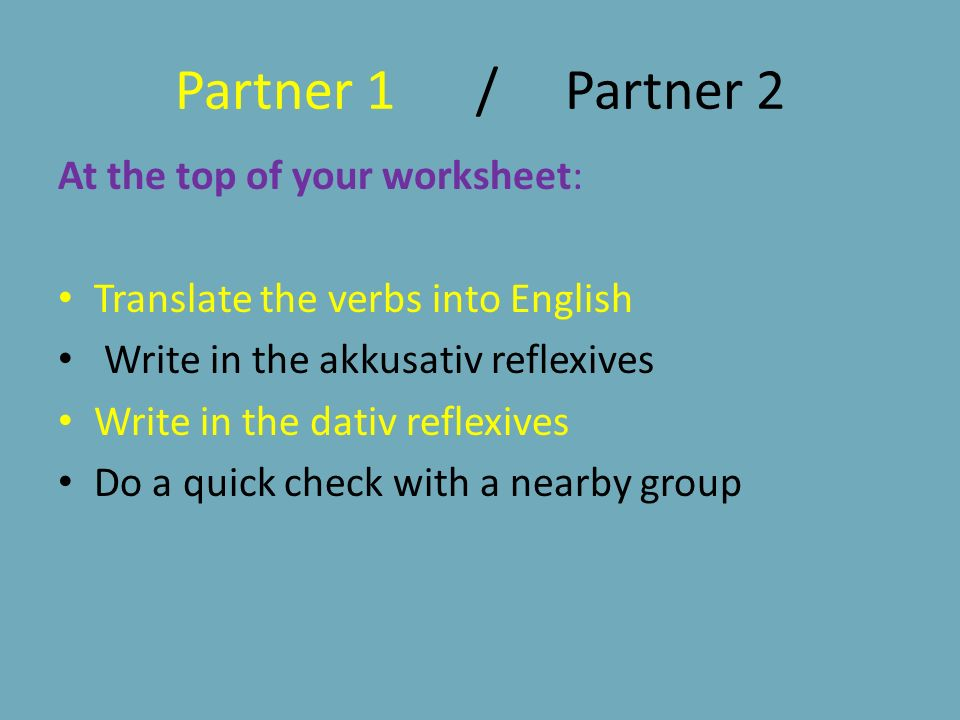 Partner 1 / Partner 2 At the top of your worksheet: Translate the verbs into English Write in the akkusativ reflexives Write in the dativ reflexives Do a quick check with a nearby group