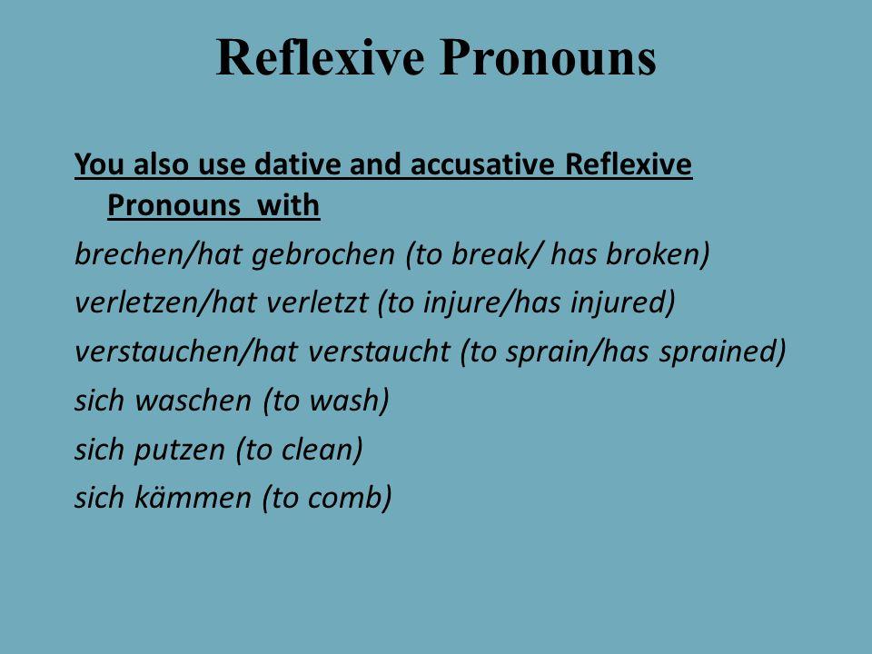Reflexive Pronouns You also use dative and accusative Reflexive Pronouns with brechen/hat gebrochen (to break/ has broken) verletzen/hat verletzt (to injure/has injured) verstauchen/hat verstaucht (to sprain/has sprained) sich waschen (to wash) sich putzen (to clean) sich kämmen (to comb)
