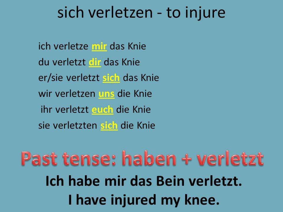 sich verletzen - to injure ich verletze mir das Knie du verletzt dir das Knie er/sie verletzt sich das Knie wir verletzen uns die Knie ihr verletzt euch die Knie sie verletzten sich die Knie Ich habe mir das Bein verletzt.