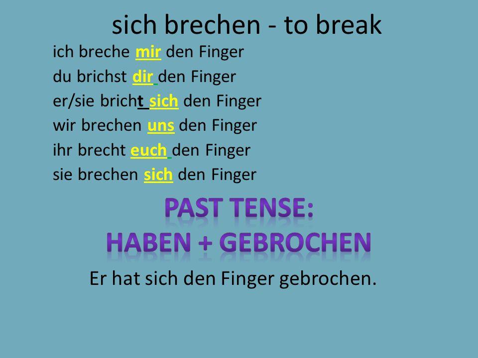 sich brechen - to break ich breche mir den Finger du brichst dir den Finger er/sie bricht sich den Finger wir brechen uns den Finger ihr brecht euch den Finger sie brechen sich den Finger Er hat sich den Finger gebrochen.