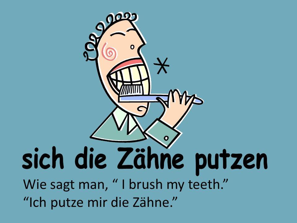 Wie sagt man, I brush my teeth. Ich putze mir die Zähne.