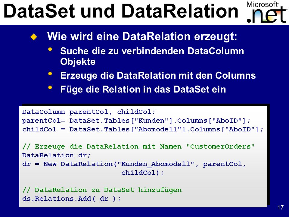 17 DataSet und DataRelation DataColumn parentCol, childCol; parentCol= DataSet.Tables[ Kunden ].Columns[ AboID ]; childCol = DataSet.Tables[ Abomodell ].Columns[ AboID ]; // Erzeuge die DataRelation mit Namen CustomerOrders DataRelation dr; dr = New DataRelation( Kunden_Abomodell , parentCol, childCol); // DataRelation zu DataSet hinzufügen ds.Relations.Add( dr ); DataColumn parentCol, childCol; parentCol= DataSet.Tables[ Kunden ].Columns[ AboID ]; childCol = DataSet.Tables[ Abomodell ].Columns[ AboID ]; // Erzeuge die DataRelation mit Namen CustomerOrders DataRelation dr; dr = New DataRelation( Kunden_Abomodell , parentCol, childCol); // DataRelation zu DataSet hinzufügen ds.Relations.Add( dr ); Wie wird eine DataRelation erzeugt: Suche die zu verbindenden DataColumn Objekte Erzeuge die DataRelation mit den Columns Füge die Relation in das DataSet ein