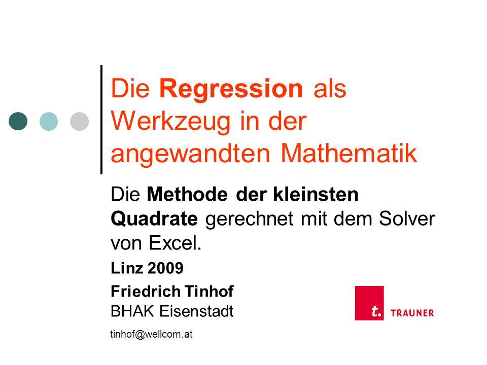 Die Regression als Werkzeug in der angewandten Mathematik Die Methode der kleinsten Quadrate gerechnet mit dem Solver von Excel. Linz 2009 Friedrich T