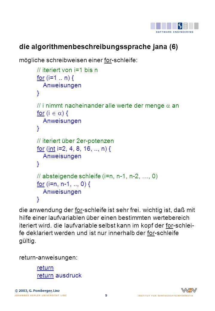 © 2003, G. Pomberger, Linz 9 die algorithmenbeschreibungssprache jana (6) mögliche schreibweisen einer for-schleife: // iteriert von i=1 bis n for (i=