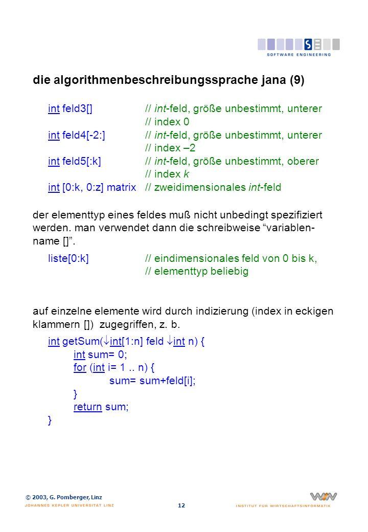 © 2003, G. Pomberger, Linz 12 die algorithmenbeschreibungssprache jana (9) int feld3[]// int-feld, größe unbestimmt, unterer // index 0 int feld4[-2:]