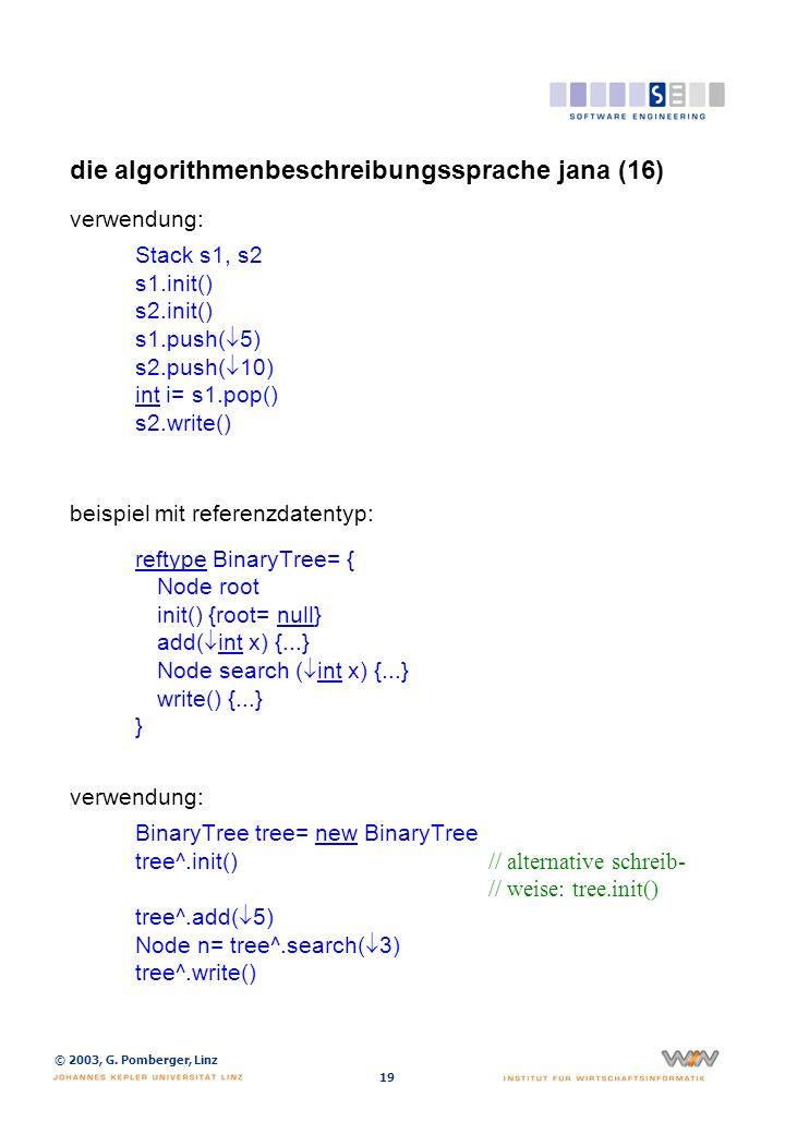 © 2003, G. Pomberger, Linz 19 die algorithmenbeschreibungssprache jana (16) verwendung: Stack s1, s2 s1.init() s2.init() s1.push( 5) s2.push( 10) int