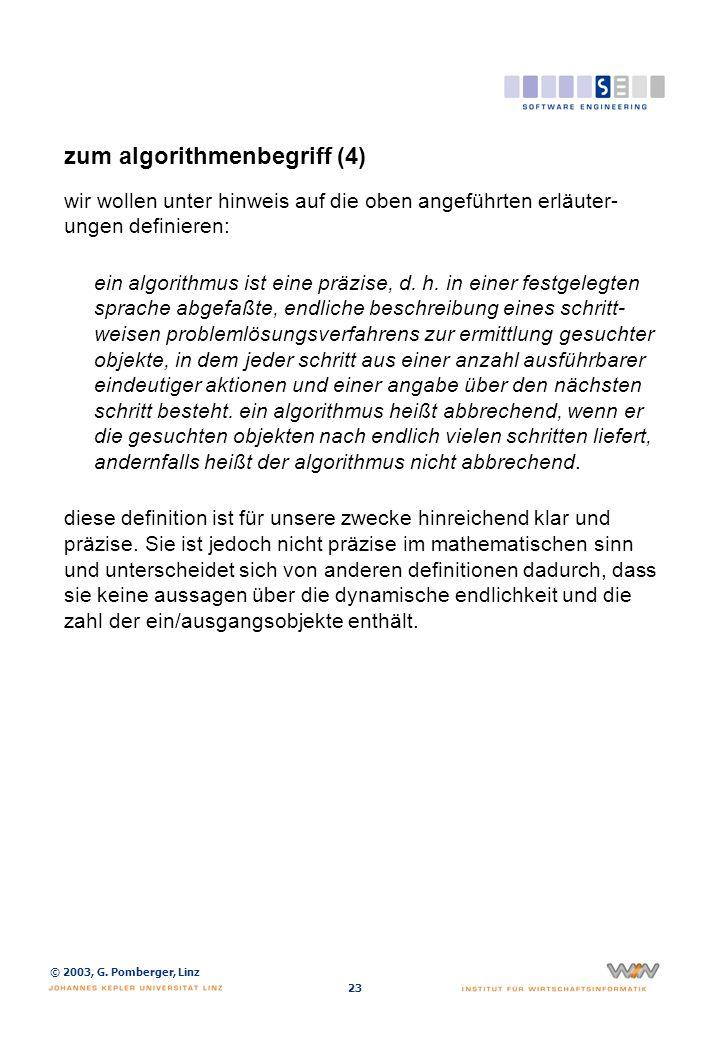 © 2003, G. Pomberger, Linz 23 zum algorithmenbegriff (4) wir wollen unter hinweis auf die oben angeführten erläuter- ungen definieren: ein algorithmus