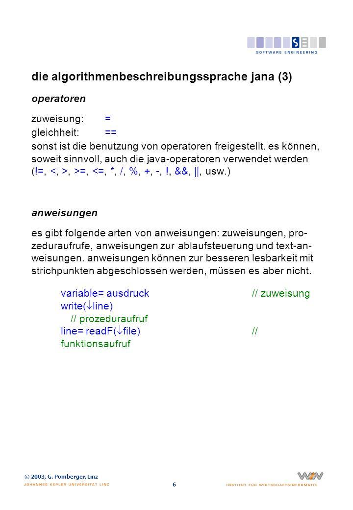 © 2003, G. Pomberger, Linz 6 die algorithmenbeschreibungssprache jana (3) operatoren zuweisung:= gleichheit:== sonst ist die benutzung von operatoren