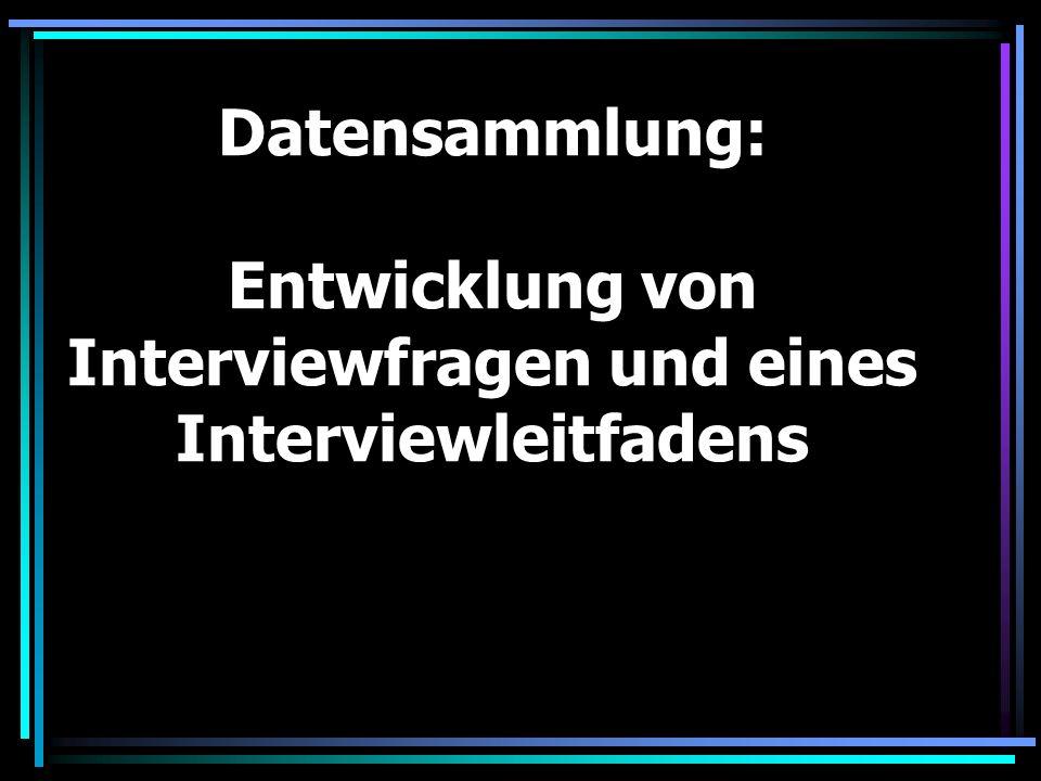 Tipps zur Entwicklung von Interviewleitfäden: (Problemzentriertes Interview) Beginnen mit der Formulierung von Leitfadenfragen als antwortoffene Übersetzungen des Forschungsinteresses Zum Schluss eine geeignete Sondierungsfrage (bzw.