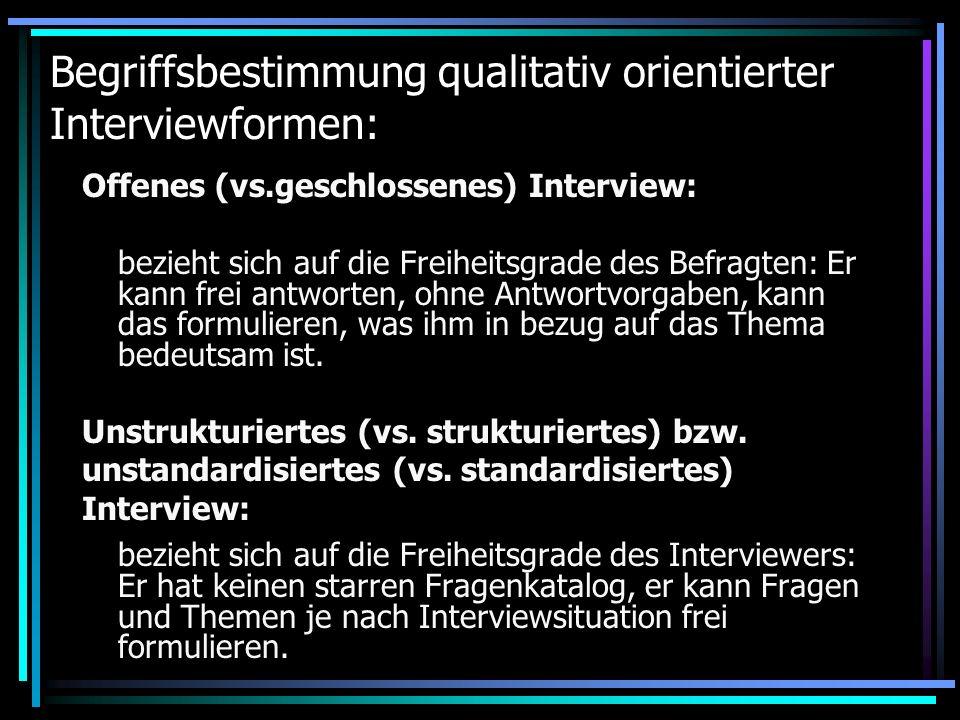 Begriffsbestimmung qualitativ orientierter Interviewformen: Offenes (vs.geschlossenes) Interview: bezieht sich auf die Freiheitsgrade des Befragten: E