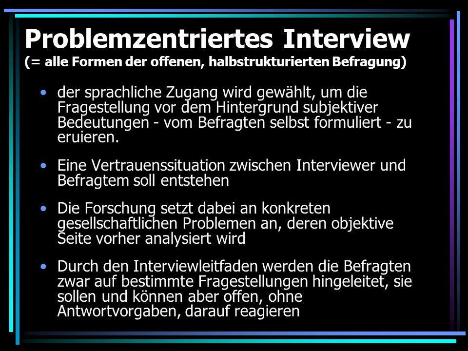 Problemzentriertes Interview Die Gespräche bestehen im wesentlichen aus drei Teilen: Sondierungsfragen, ganz allgemeine Einstiegsfragen in eine Thematik.