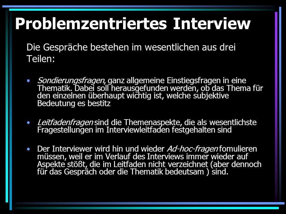 Ablaufmodell des problemzentrierten Interviews Problemanalyse Leitfadenkonstruktion Pilotphase: Leitfadenerprobung und Interviewerschulung Interviewdurchführung (Sondierungsfragen, Leitfadenfragen, Ad-hoc-fragen) Aufzeichnung