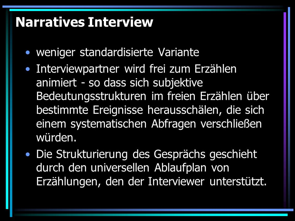 Narratives Interview weniger standardisierte Variante Interviewpartner wird frei zum Erzählen animiert - so dass sich subjektive Bedeutungsstrukturen