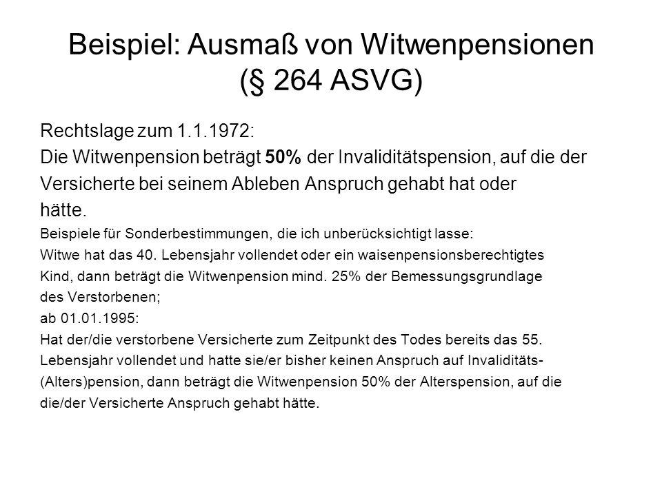 Beispiel: Ausmaß von Witwenpensionen (§ 264 ASVG) Rechtslage zum 1.1.1972: Die Witwenpension beträgt 50% der Invaliditätspension, auf die der Versicherte bei seinem Ableben Anspruch gehabt hat oder hätte.