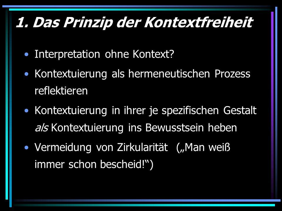 1. Das Prinzip der Kontextfreiheit Interpretation ohne Kontext? Kontextuierung als hermeneutischen Prozess reflektieren Kontextuierung in ihrer je spe