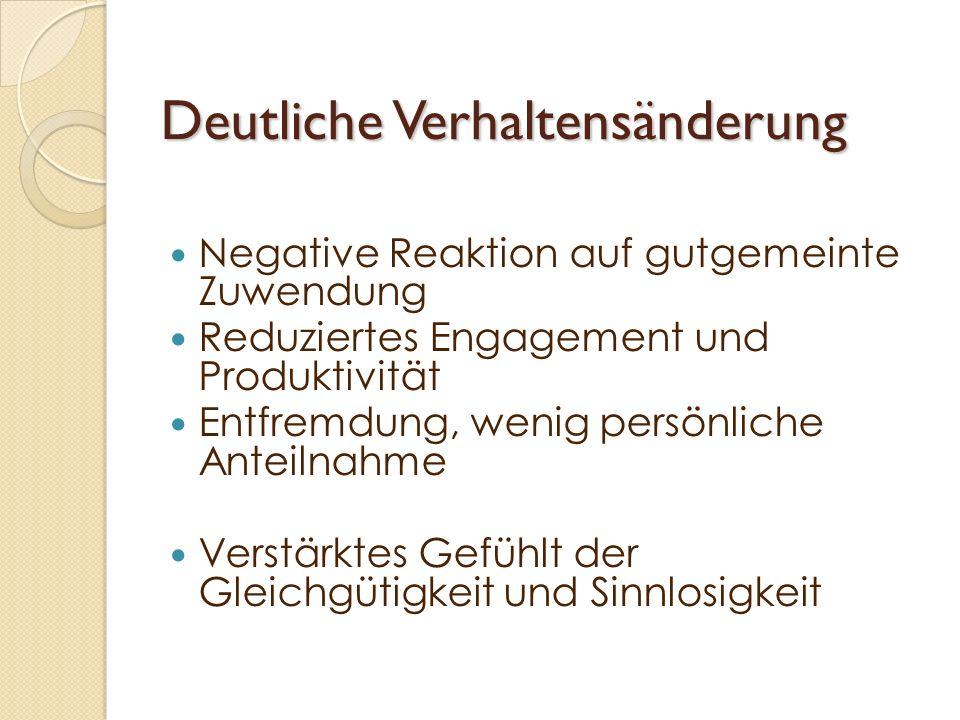 Deutliche Verhaltensänderung Negative Reaktion auf gutgemeinte Zuwendung Reduziertes Engagement und Produktivität Entfremdung, wenig persönliche Antei