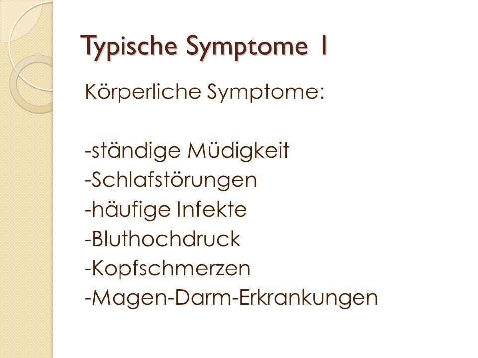 Typische Symptome 1 Körperliche Symptome: -ständige Müdigkeit -Schlafstörungen -häufige Infekte -Bluthochdruck -Kopfschmerzen -Magen-Darm-Erkrankungen