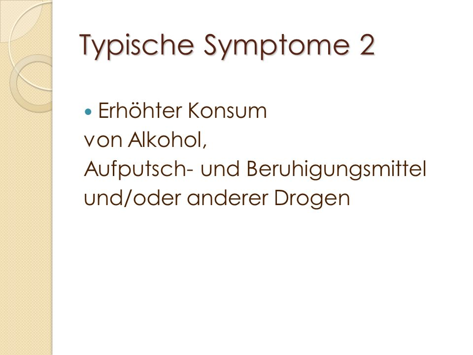 Typische Symptome 2 Erhöhter Konsum von Alkohol, Aufputsch- und Beruhigungsmittel und/oder anderer Drogen