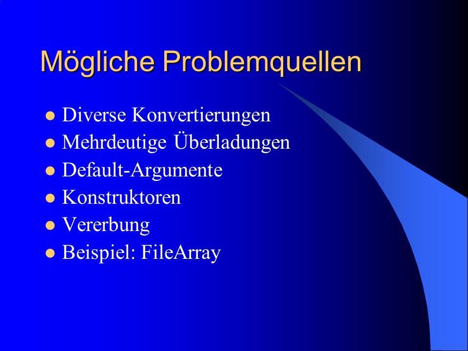 Mögliche Problemquellen Diverse Konvertierungen Mehrdeutige Überladungen Default-Argumente Konstruktoren Vererbung Beispiel: FileArray