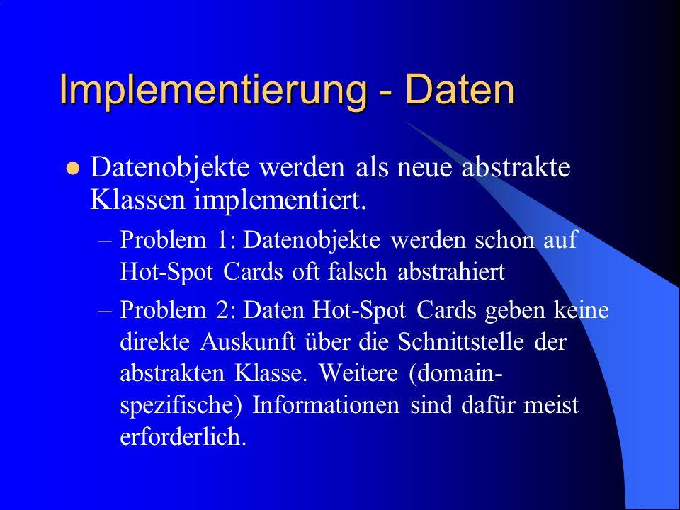 Implementierung - Daten Datenobjekte werden als neue abstrakte Klassen implementiert. –Problem 1: Datenobjekte werden schon auf Hot-Spot Cards oft fal