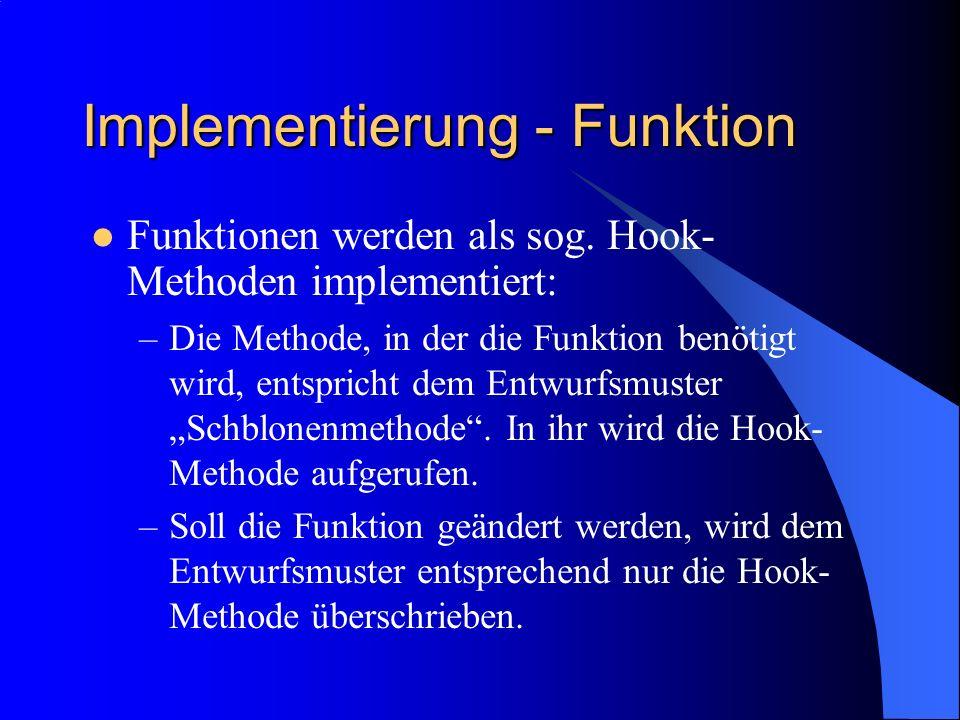 Implementierung - Funktion Funktionen werden als sog. Hook- Methoden implementiert: –Die Methode, in der die Funktion benötigt wird, entspricht dem En