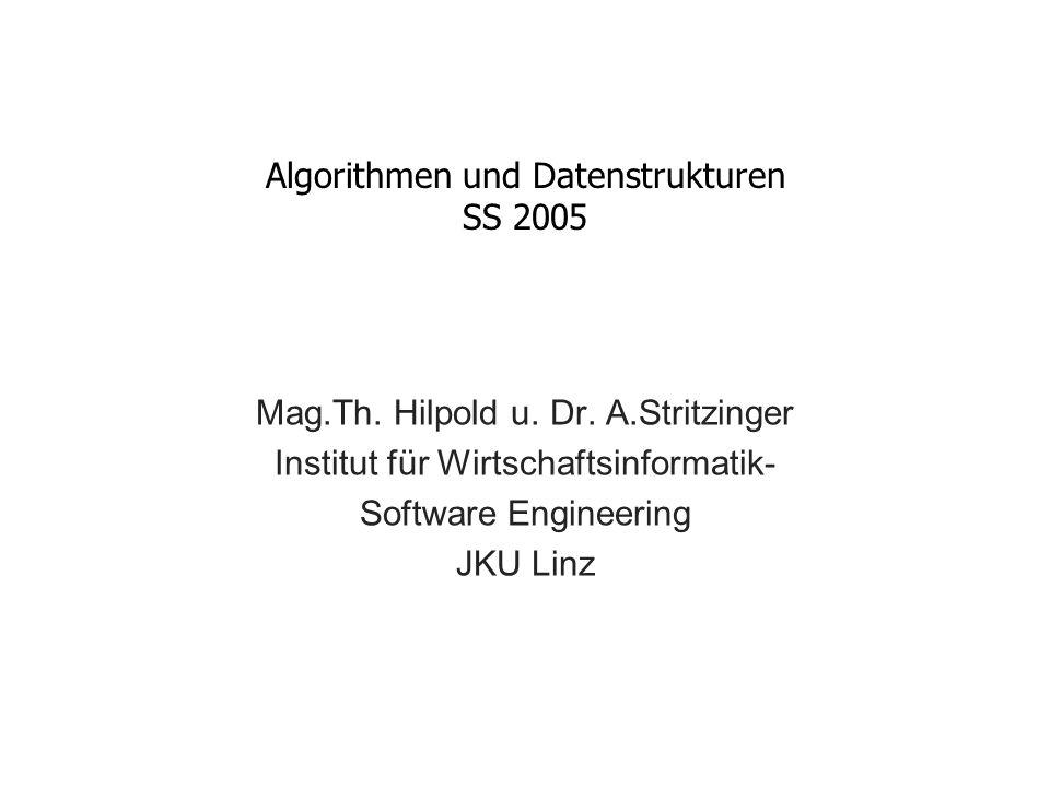 Algorithmen und Datenstrukturen SS 2005 Mag.Th. Hilpold u. Dr. A.Stritzinger Institut für Wirtschaftsinformatik- Software Engineering JKU Linz