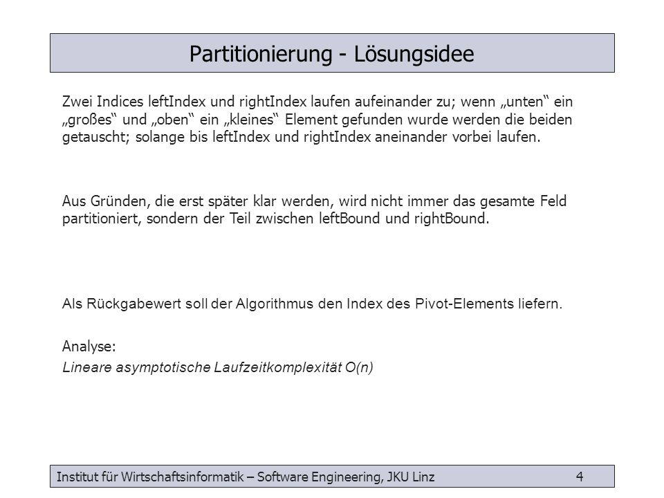 Institut für Wirtschaftsinformatik – Software Engineering, JKU Linz 5 Partitionierung: Verfahren int partitionIt( double[0:n-1] array, int leftBound, int rightBound, double pivot) { int leftIndex = leftBound int rightIndex = rightBound while (true) { while (leftIndex < rightBound && array[leftIndex] < pivot) { leftIndex++} while (rightIndex > leftBound && array[rightIndex] > pivot) { rightIndex-- } if (leftIndex >= rightIndex) {// finsh return leftIndex } else {// swap double temp = array[leftIndex] array[leftIndex] = array[rightIndex] array[rightIndex] = temp leftIndex++ rightIndex-- }