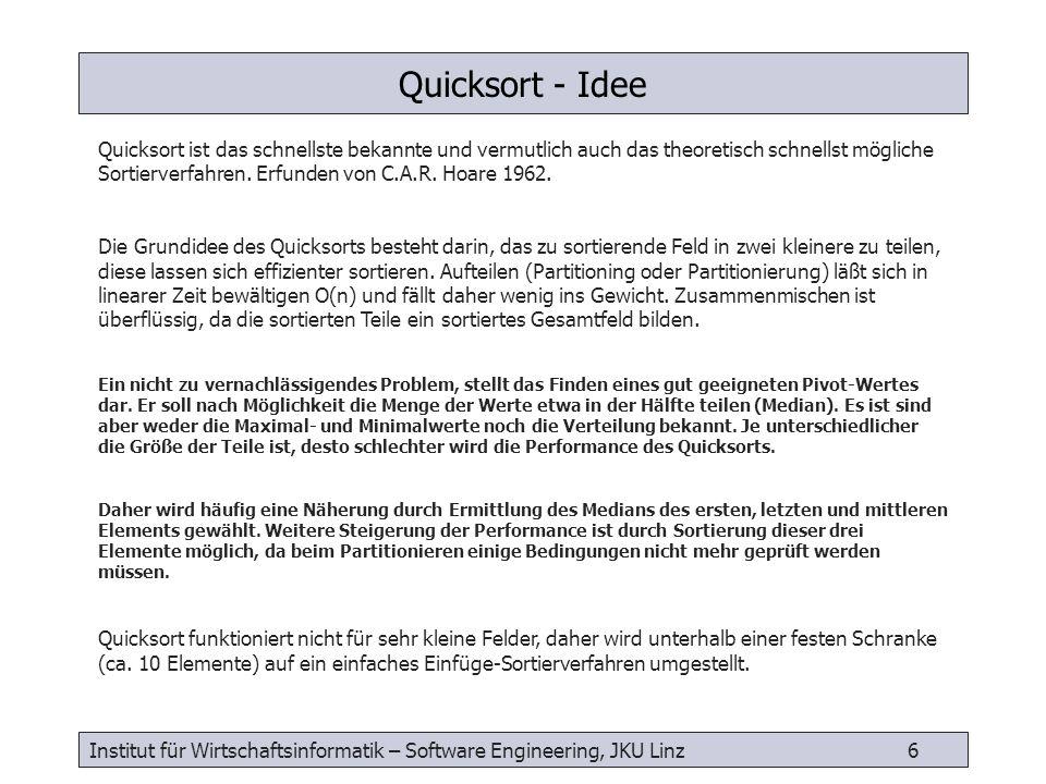 Institut für Wirtschaftsinformatik – Software Engineering, JKU Linz 7 double medianOf3( double[0:n-1] array, int leftBound, int rightBound) { int center = (leftBound + rightBound) / 2 if (array[leftBound] > array[center]) { swap( array, leftBound, center) } if (array[leftBound] > array[rightBound]) { swap( array, leftBound, rightBound) } if (array[center] > array[rightBound]) { swap( array, center, rightBound) } swap( array, center, rightBound-1) //put pivot on right return array[rightBound-1] } swap( double[0:n-1] array, int first, int second) { double temp = array[first] array[first] = array[second] array[second] = temp } Quicksort - Hilfsalgorithmen