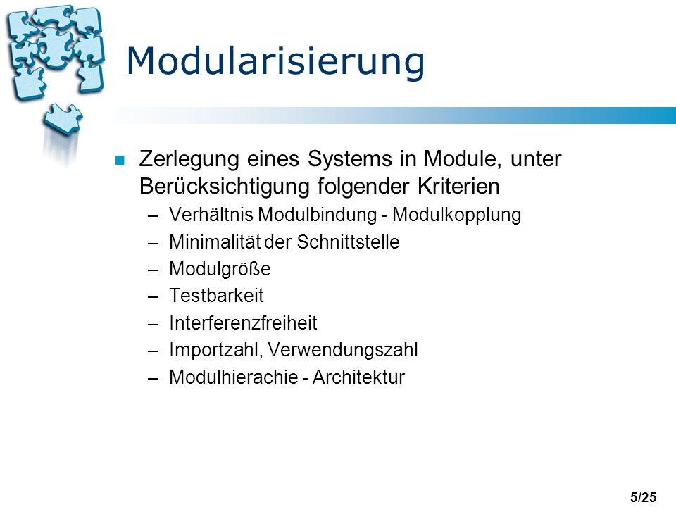 5/25 Modularisierung n Zerlegung eines Systems in Module, unter Berücksichtigung folgender Kriterien –Verhältnis Modulbindung - Modulkopplung –Minimalität der Schnittstelle –Modulgröße –Testbarkeit –Interferenzfreiheit –Importzahl, Verwendungszahl –Modulhierachie - Architektur