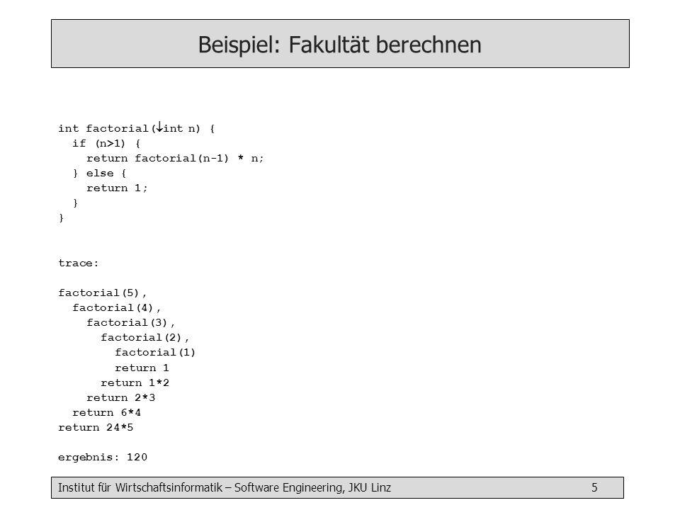 Institut für Wirtschaftsinformatik – Software Engineering, JKU Linz 5 Beispiel: Fakultät berechnen int factorial( int n) { if (n>1) { return factorial(n-1) * n; } else { return 1; } trace: factorial(5), factorial(4), factorial(3), factorial(2), factorial(1) return 1 return 1*2 return 2*3 return 6*4 return 24*5 ergebnis: 120