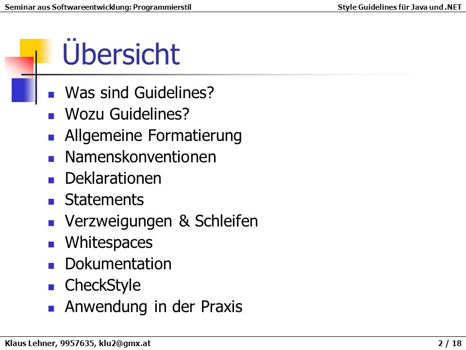 Seminar aus Softwareentwicklung: ProgrammierstilStyle Guidelines für Java und.NET Klaus Lehner, 9957635, klu2@gmx.at 13 / 18 Abstände Leerzeichen zur besseren Lesbarkeit einführen vor und nach Operatoren nach Kommas counter=1; grandTotal=invoice.total()+getAmountDue(); grandTotal=Discounter.discount(grandTotal,this); counter = 1; grandTotal = invoice.total() + getAmountDue(); grandTotal = Discounter.discount(grandTotal, this);