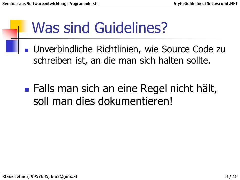 Seminar aus Softwareentwicklung: ProgrammierstilStyle Guidelines für Java und.NET Klaus Lehner, 9957635, klu2@gmx.at 14 / 18 Dokumentation Goldene Regel Source Code, der es nicht wert ist, dokumentiert zu werden, ist es auch nicht wert, geschrieben zu werden.