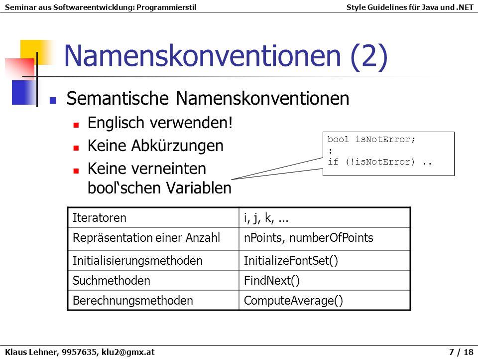 Seminar aus Softwareentwicklung: ProgrammierstilStyle Guidelines für Java und.NET Klaus Lehner, 9957635, klu2@gmx.at 8 / 18 Namenskonventionen (3) JavaBeans-Konventionen get / set / is public boolean isConnected() { return connected; } public setName(String n) { this.name = n; } public String getName() { return this.name; }