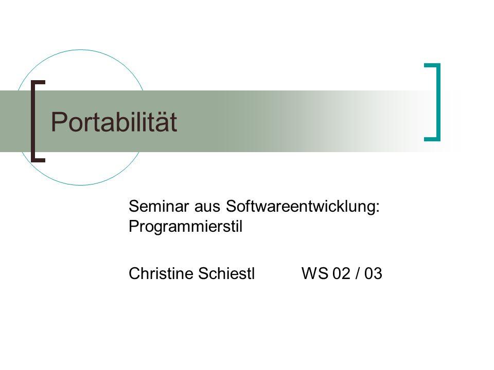 Portabilität Seminar aus Softwareentwicklung: Programmierstil Christine Schiestl WS 02 / 03